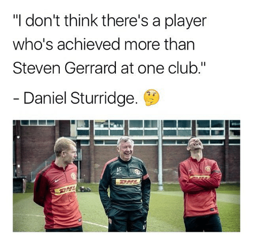 "Af, Club, and Memes: ""I don't think there's a player  who's achieved more tharn  Steven Gerrard at one club.""  Daniel Sturridge.  AF"