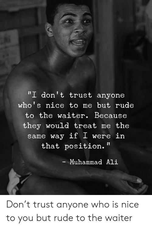 "Ali, Memes, and Muhammad Ali: ""I don't trust anyone  who's nice to me but rude  to the waiter. Because  they would treat me the  same way if I were in  that position.""  Muhammad Ali Don't trust anyone who is nice to you but rude to the waiter"