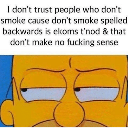 Fucking, Memes, and 🤖: I don't trust people who don't  smoke cause don't smoke spelled  backwards is ekoms t'nod & that  don't make no fucking sense