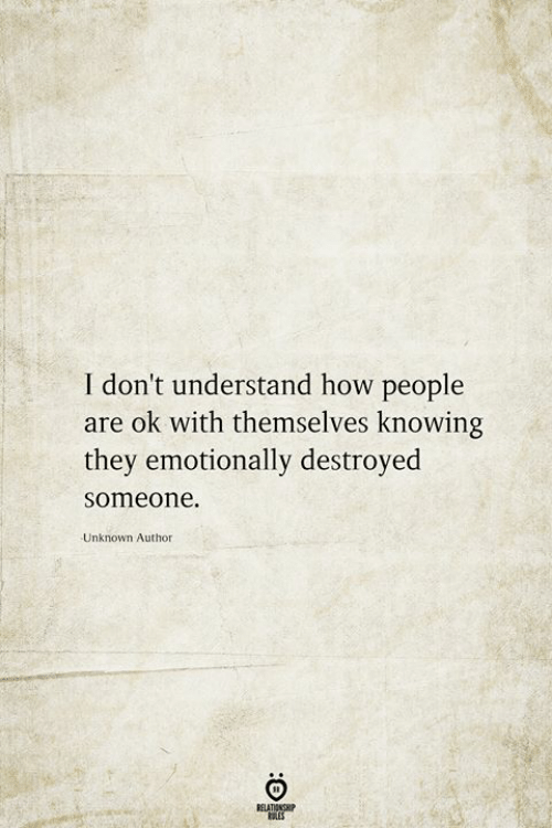 How, Unknown, and Knowing: I don't understand how people  are ok with themselves knowing  they emotionally destroyed  someone  Unknown Author  RELATIONSHIP  ES
