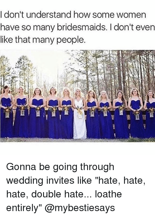 "Bridesmaids, Women, and Girl Memes: I don't understand how some women  have so many bridesmaids. I don't even  like that many people. Gonna be going through wedding invites like ""hate, hate, hate, double hate... loathe entirely"" @mybestiesays"