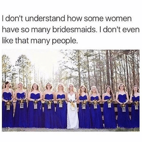Funny, Memes, and Bridesmaids: I don't understand how some women  have so many bridesmaids. I don't even  like that many people. ⠀