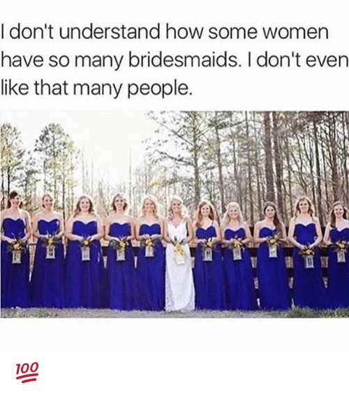 Memes, Bridesmaids, and Women: I don't understand how some women  have so many bridesmaids. I don't even  like that many people. 💯