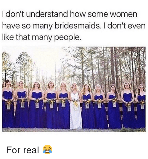 Memes, Bridesmaids, and Women: I don't understand how some women  have so many bridesmaids. I don't even  like that many people. For real 😂