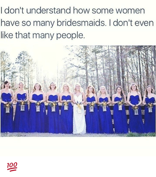 Memes, Bridesmaids, and Women: I don't understand how some women  have so many bridesmaids. don't even  like that many people. 💯