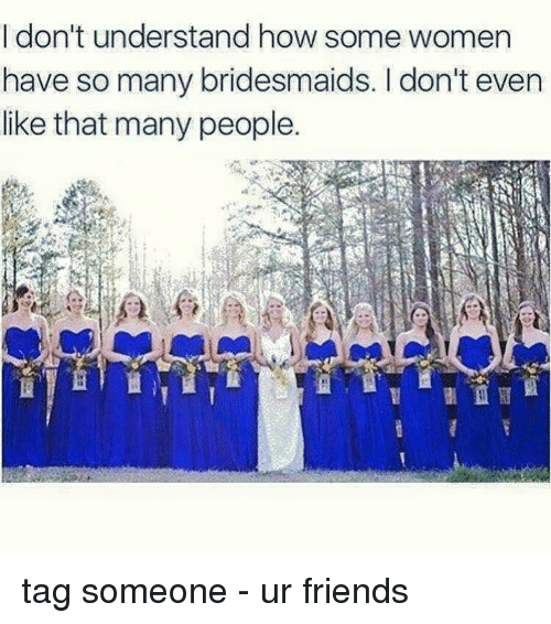 Memes, Bridesmaids, and Tag Someone: I don't understand how some women  have so many bridesmaids. don't even  like that many people. tag someone - ur friends