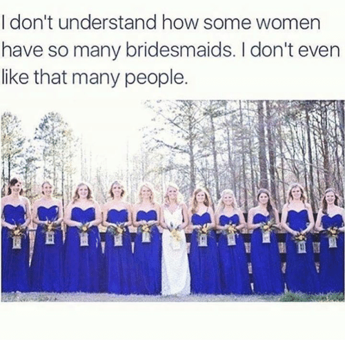 Dank, Bridesmaids, and 🤖: I don't understand how some women  have so many bridesmaids. don't even  like that many people.  fi