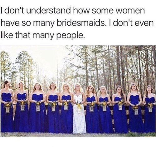 Relationships, Bridesmaids, and Bridesmaid: I don't understand how some women  have so many bridesmaids. don't even  like that many people.