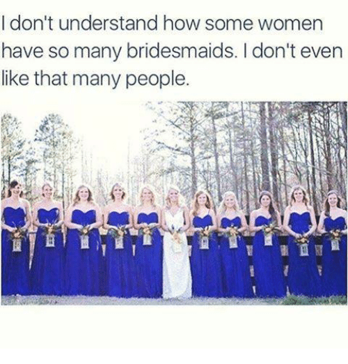 Memes, Bridesmaids, and 🤖: I don't understand how some women  have so many bridesmaids. I don't even  like that many people.
