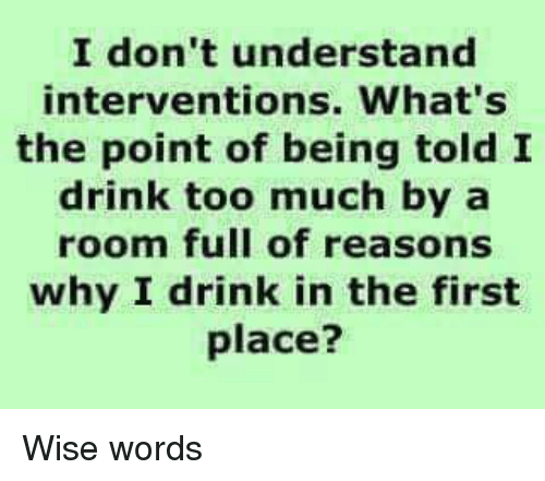 Lol, Too Much, and Why: I don't understand  interventions. What's  the point of being told I  drink too much by a  room full of reasons  why I drink in the first  place? Wise words