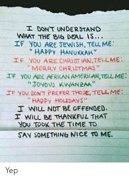 "If You Dont: I DONT UNDERSTAND  WHAT THE BIG DEAL IS....  IF YOU ARE JEWISH, TELL ME  HAPPY HANUKKAH""  IF YOU ARE CHRIST IAN,TELLME  ""MERRY CHRISTMAS""  IF YOU ARE AFRICAN AMERICAN, TELL ME  ""JOYOUS KWAN2AA  IF You DONT PREFER THOSE, TELL ME:  ""HAPPY HOUDAYS""  I WIL NOT BE OFFENDED.  I WILL BE THANKFUL THAT  You TOOK THE TIME TO  SAY SOMETHING NICE TO ME Yep"