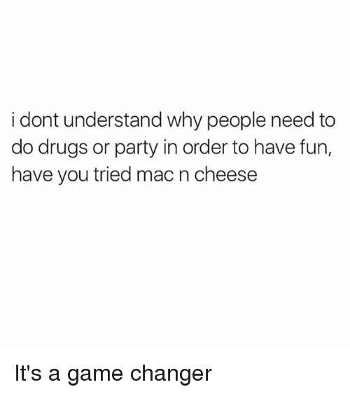 Dank, Drugs, and Party: i dont understand why people need to  do drugs or party in order to have fun,  have you tried mac n cheese It's a game changer