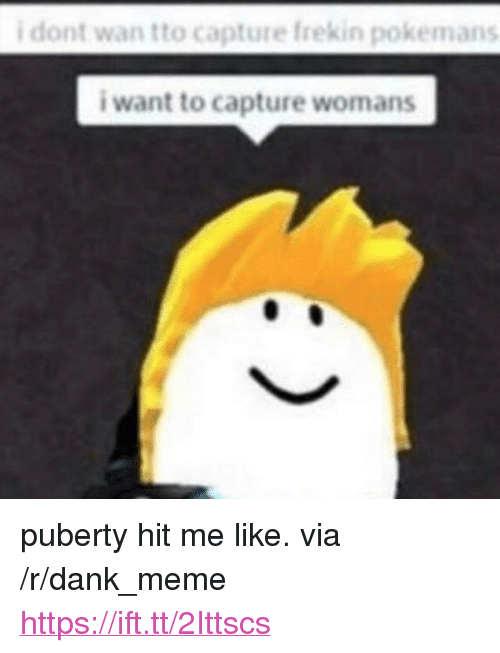 "Dank, Meme, and Puberty: i dont wan tto capture frekin pokemans  i want to capture womans <p>puberty hit me like. via /r/dank_meme <a href=""https://ift.tt/2Ittscs"">https://ift.tt/2Ittscs</a></p>"