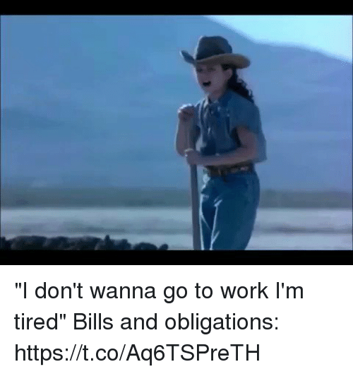 """Obligations: """"I don't wanna go to work I'm tired""""  Bills and obligations: https://t.co/Aq6TSPreTH"""