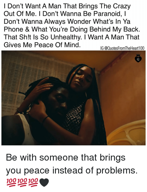 Crazy, Memes, and Phone: I Don't Want A Man That Brings The Crazy  Out Of Me. I Don't Wanna Be Paranoid, l  Don't Wanna Always Wonder What's In Ya  Phone & What You're Doing Behind My Back  That Sh!t Is So Unhealthy. I Want A Man That  Gives Me Peace Of Mind  IG @QuotesFromTheHeart100 Be with someone that brings you peace instead of problems. 💯💯💯🖤