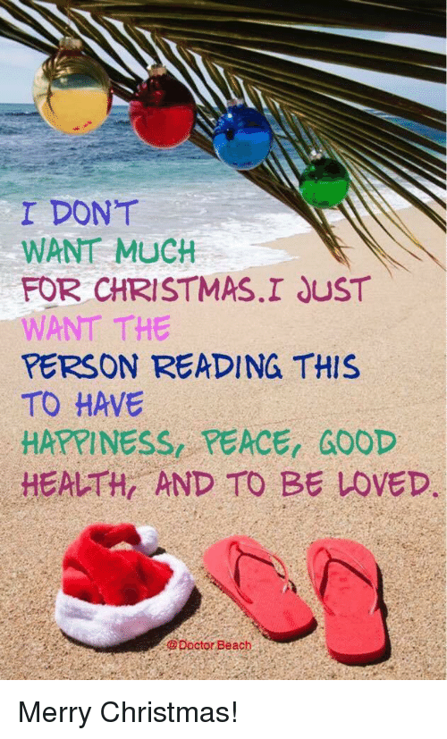 Christmas, Doctor, and Beach: I DONT  WANT MUCH  FOR CHRISTMAS.I JUST  WANT THE  PERSON READING THIS  TO HAVE  HAXPINESS, PEACE, GOOD  HEALTH AND TO BE LOVED.  @Doctor Beach Merry Christmas!