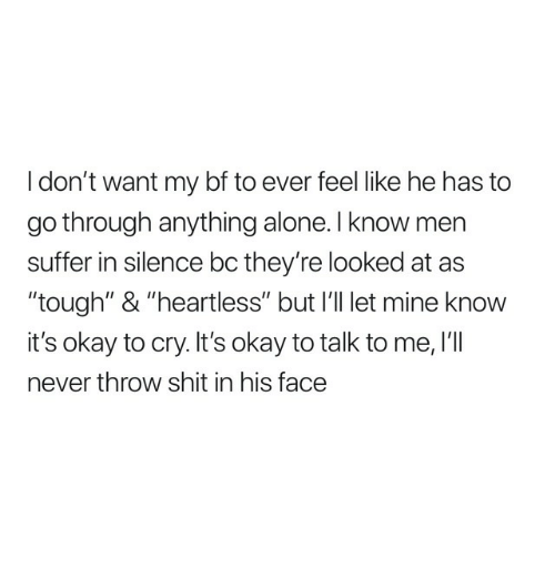 "Being Alone, Shit, and Okay: I don't want my bf to ever feel like he has to  go through anything alone. l know men  suffer in silence bc they're looked at as  ""tough"" & ""heartless"" but I'l let mine knovw  it's okay to cry. It's okay to talk to me, I'lI  never throw shit in his face"