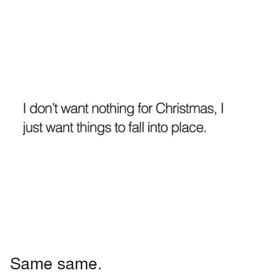 Christmas, Dank, and Fall: I don't want nothing for Christmas, I  just want things to fall into place. Same same.