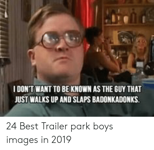 Bubbles Decent Meme: I DONT WANT TO BE KNOWN AS THE GUY THAT  JUST WALKS UP AND SLAPS BADONKADONKS. 24 Best Trailer park boys images in 2019