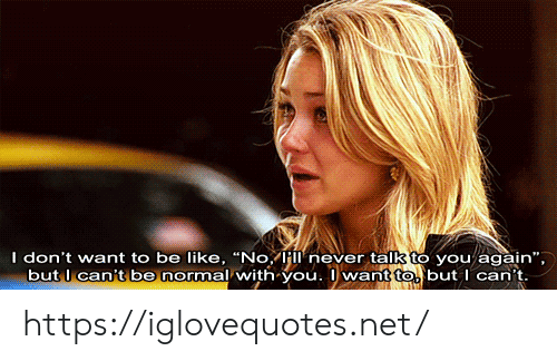 "Be Like, Never, and Net: I don't want to be like, ""No, Híí never talk to you again"",  but l can't be normal with you. want to but I can't https://iglovequotes.net/"