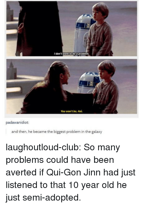 Club, Tumblr, and Blog: I don't want to be o problem.  You won't be. Ani  padawanidiot  and then, he became the biggest problem in the galaxy laughoutloud-club:  So many problems could have been averted if Qui-Gon Jinn had just listened to that 10 year old he just semi-adopted.