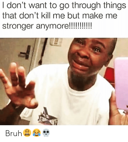 Dont Want To Go: I don't want to go through things  that don't kill me but make me  stronger anymoe!!! Bruh😩😂💀