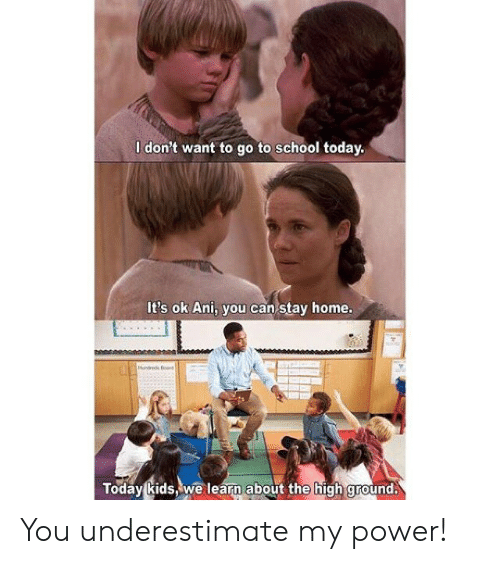 go to school: I don't want to go to school today.  It's ok Ani, you can stay home.  Today kids,we learn about the high ground. You underestimate my power!
