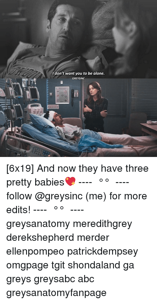 Abc, Being Alone, and Memes: I don't want you to be alone.  GREYSINC [6x19] And now they have three pretty babies💖 ---- ≪ °✾° ≫ ---- follow @greysinc (me) for more edits! ---- ≪ °✾° ≫ ---- greysanatomy meredithgrey derekshepherd merder ellenpompeo patrickdempsey omgpage tgit shondaland ga greys greysabc abc greysanatomyfanpage