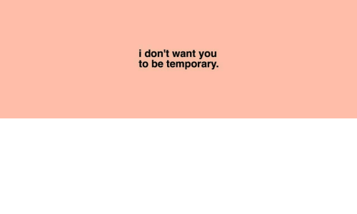Dont Want You: i don't want you  to be temporary.