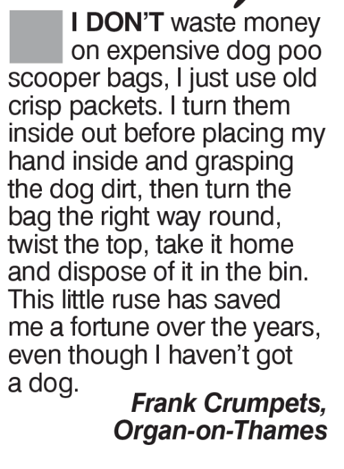 ruse: I DON'T waste money  on expensive dog poo  scooper bags, just use old  crisp packets. turn them  inside out before placing my  hand inside and grasping  the dog dirt, then turn the  bag the right way round,  twist the top, take it home  and dispose of it in the bin.  This little ruse has saved  meafortune over the years,  even though I haven't got  Frank Crumpets  Organ-on-Thames