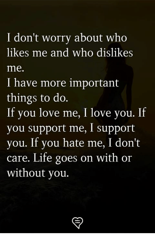 Life, Love, and Memes: I don't worry about who  likes me and who dislike:s  me.  I have more important  things to do.  If you love me, I love you. If  you support me, I support  you. If you hate me, I don't  care. Life goes on with or  without you.