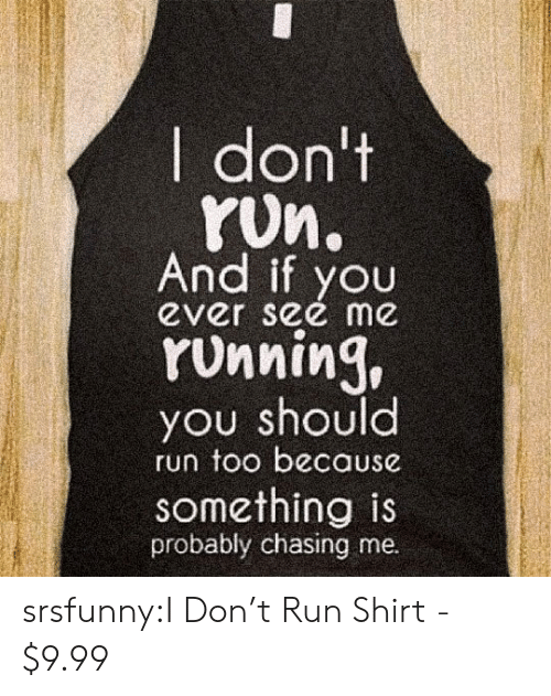 You See Me: I don't  yUn.  And  ever see me  styou  YUnning,  you should  run too because  something is  probably chasing me. srsfunny:I Don't Run Shirt - $9.99