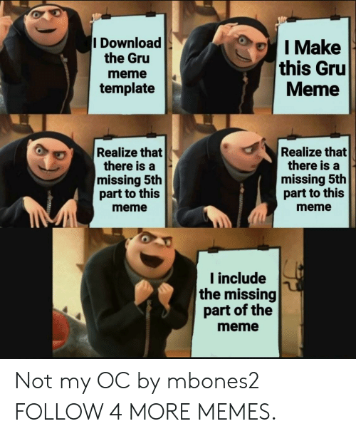 My Oc: I Download  the Gru  I Make  this Gru  Meme  meme  template  Realize that  there is a  missing 5th  part to this  Realize that  there is a  missing 5th  part to this  meme  meme  Iinclude  the missing  part of the  meme Not my OC by mbones2 FOLLOW 4 MORE MEMES.