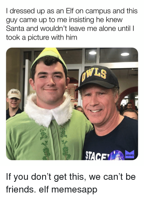 Being Alone, Elf, and Friends: I dressed up as an Elf on campus and this  guy came up to me insisting he knew  Santa and wouldn't leave me alone until  took a picture with him  ST  MEMES If you don't get this, we can't be friends. elf memesapp