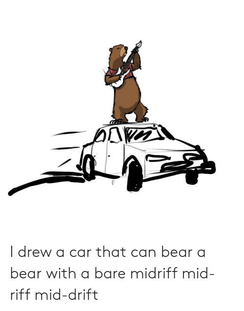 Bear, Car, and Can: I drew a car that can bear a bear with a bare midriff mid-riff mid-drift