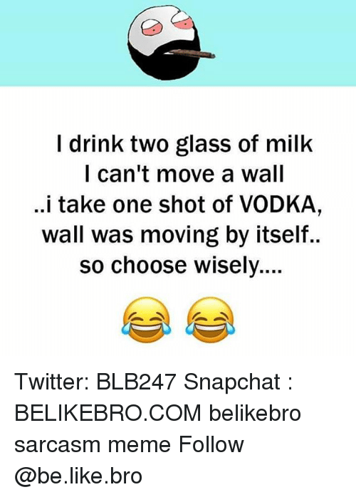 Be Like, Meme, and Memes: I drink two glass of milk  I can't move a wall  ..i take one shot of VODKA,  wall was moving by itself..  so choose wisely... Twitter: BLB247 Snapchat : BELIKEBRO.COM belikebro sarcasm meme Follow @be.like.bro