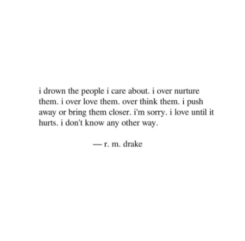 Any Other: i drown the people i care about. i over nurture  them. i over love them. over think them. i push  away or bring them closer. i'm sorry. i love until it  hurts. i don't know any other way  r. m. drake
