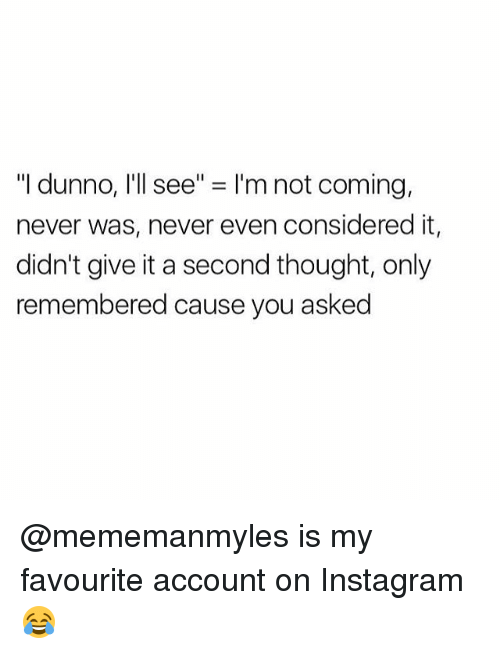 "Instagram, Memes, and Never: ""I dunno, I'll see"" = I'm not coming,  never was, never even considered it,  didn't give it a second thought, only  remembered cause you asked @mememanmyles is my favourite account on Instagram 😂"