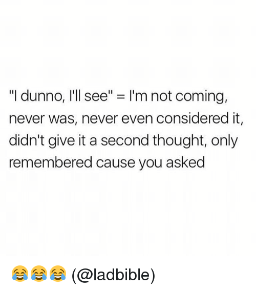 "Memes, Never, and Thought: ""I dunno, I'll see"" = I'm not coming,  never was, never even considered it,  didn't give it a second thought, only  remembered cause you asked 😂😂😂 (@ladbible)"
