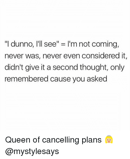 "Queen, Girl Memes, and Never: ""I dunno, I'll see"" = I'm not coming,  never was, never even considered it,  didn't give it a second thought, only  remembered cause you asked Queen of cancelling plans 👸🏼 @mystylesays"