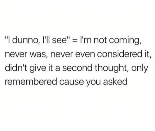 "Dank, Never, and Thought: ""I dunno, I'll see"" = I'm not coming,  never was, never even considered it,  didn't give it a second thought, only  remembered cause you asked"