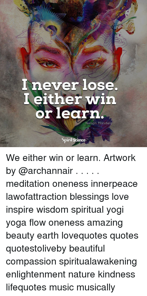 Nelson Mandela: I either win  orlearn  Nelson Mandela  Spiril Science  NNET We either win or learn. Artwork by @archannair . . . . . meditation oneness innerpeace lawofattraction blessings love inspire wisdom spiritual yogi yoga flow oneness amazing beauty earth lovequotes quotes quotestoliveby beautiful compassion spiritualawakening enlightenment nature kindness lifequotes music musically