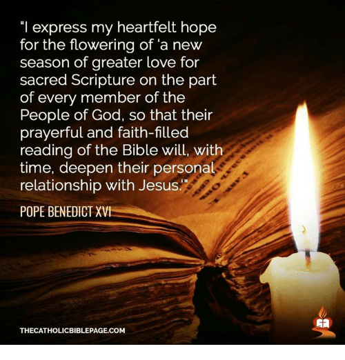 """Heartfeltly: """"I express my heartfelt hope  for the flowering of a new  season of greater love for  sacred Scripture on the part  of every member of the  People of God, so that their  prayerful and faith-filled  reading of the Bible will, with  time, deepen their personal  relationship with Jesus  POPE BENEDICT XVI  THECATHOLICBIBLEPAGE.COM"""