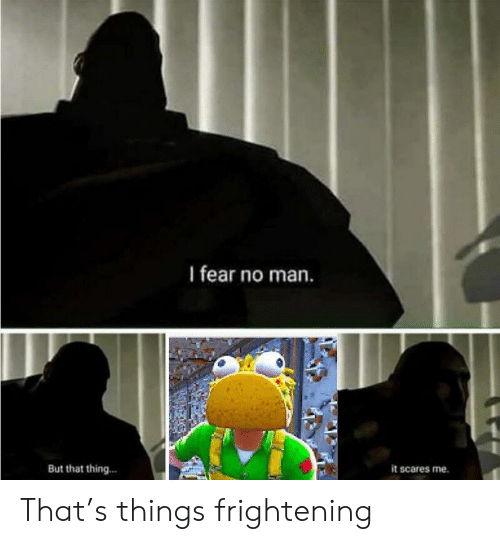 Reddit, Frightening, and Fear: I fear no man.  But that thing...  it scares me. That's things frightening