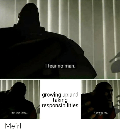 growing: I fear no man.  growing up and  taking  responsibilities  it scares me.  But that thing.. Meirl