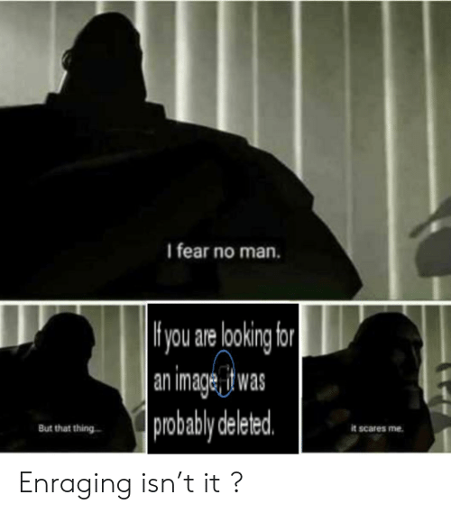 Hyou: I fear no man.   Hyou are lookng for  an image_it was  probably deleted  But that thing  it scares me Enraging isn't it ?