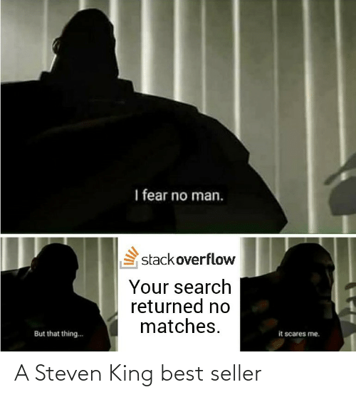 Search: I fear no man.  stackoverflow  Your search  returned no  matches.  it scares me.  But that thing.. A Steven King best seller