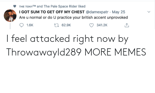 Attacked: I feel attacked right now by ThrowawayId289 MORE MEMES