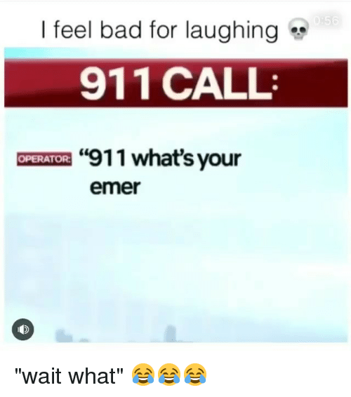 "Bad, Funny, and Call: I feel bad for laughing  911 CALL  ""911 what's your  OPERATOR  emer ""wait what"" 😂😂😂"