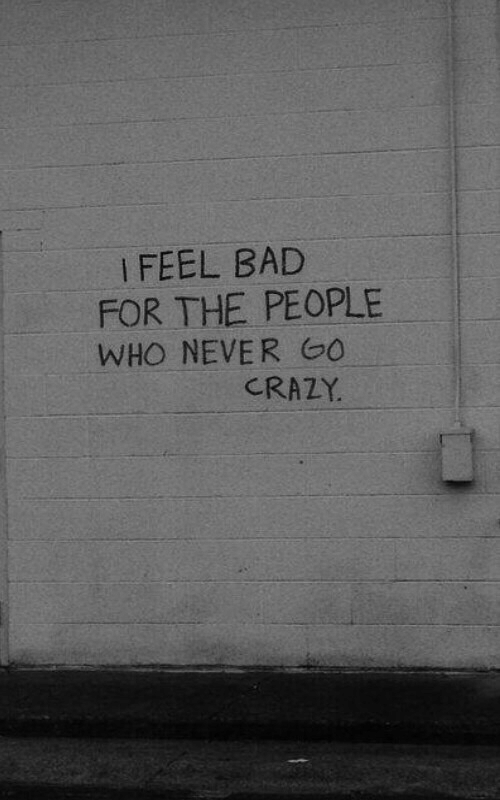 Bad, Crazy, and Never: i FEEL BAD  FOR THE PEOPLE  WHO NEVER 0  CRAZY.